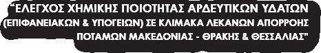 ΕΛΕΓΧΟΣ ΧΗΜΙΚΗΣ ΠΟΙΟΤΗΤΑΣ ΑΡΔΕΥΤΙΚΩΝ ΥΔΑΤΩΝ (ΕΠΙΦΑΝΕΙΑΚΩΝ ΚΑΙ ΥΠΟΓΕΙΩΝ) ΣΕ ΚΛΙΜΑΚΑ ΛΕΚΑΝΩΝ ΑΠΟΡΡΟΗΣ ΠΟΤΑΜΩΝ ΜΑΚΕΔΟΝΙΑΣ - ΘΡΑΚΗΣ ΚΑΙ ΘΕΣΣΑΛΙΑΣ